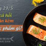 Cá hồi kỵ gì? Những điều không được quên khi ăn cá hồi