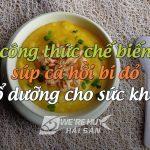 Mách mẹ cách nấu súp cá hồi bí đỏ cho bé khỏe, thông minh cực đơn giản
